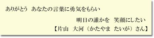 ありがとう あなたの言葉に勇気をもらい 明日の誰かを 笑顔にしたい 【片山 大河(かたやま たいが)さま】